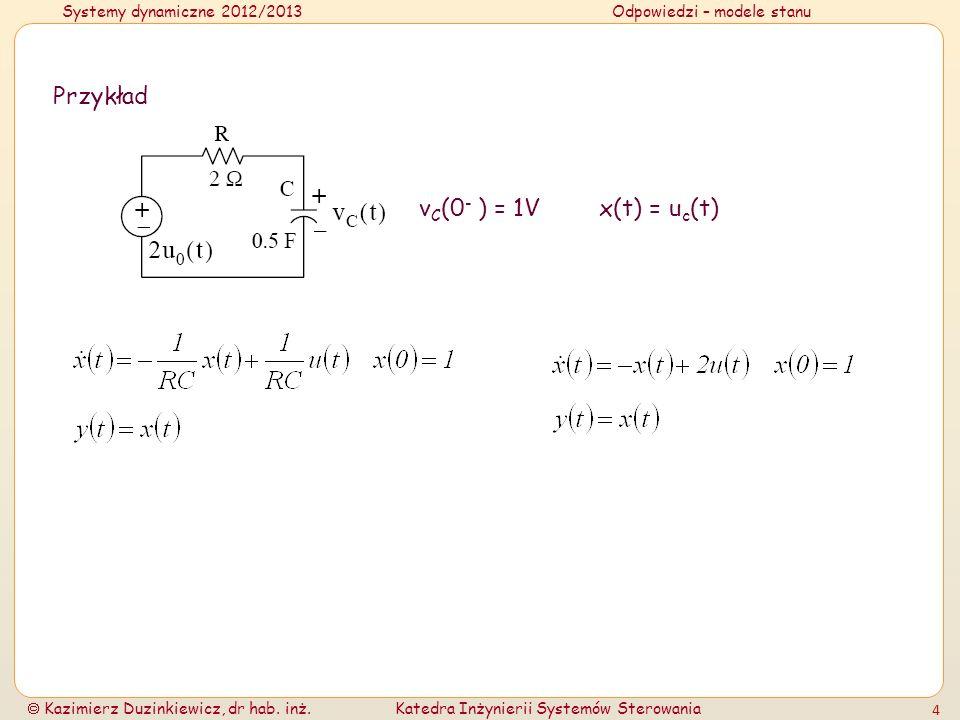 Systemy dynamiczne 2012/2013Odpowiedzi – modele stanu Kazimierz Duzinkiewicz, dr hab. inż.Katedra Inżynierii Systemów Sterowania 4 Przykład v C (0 - )