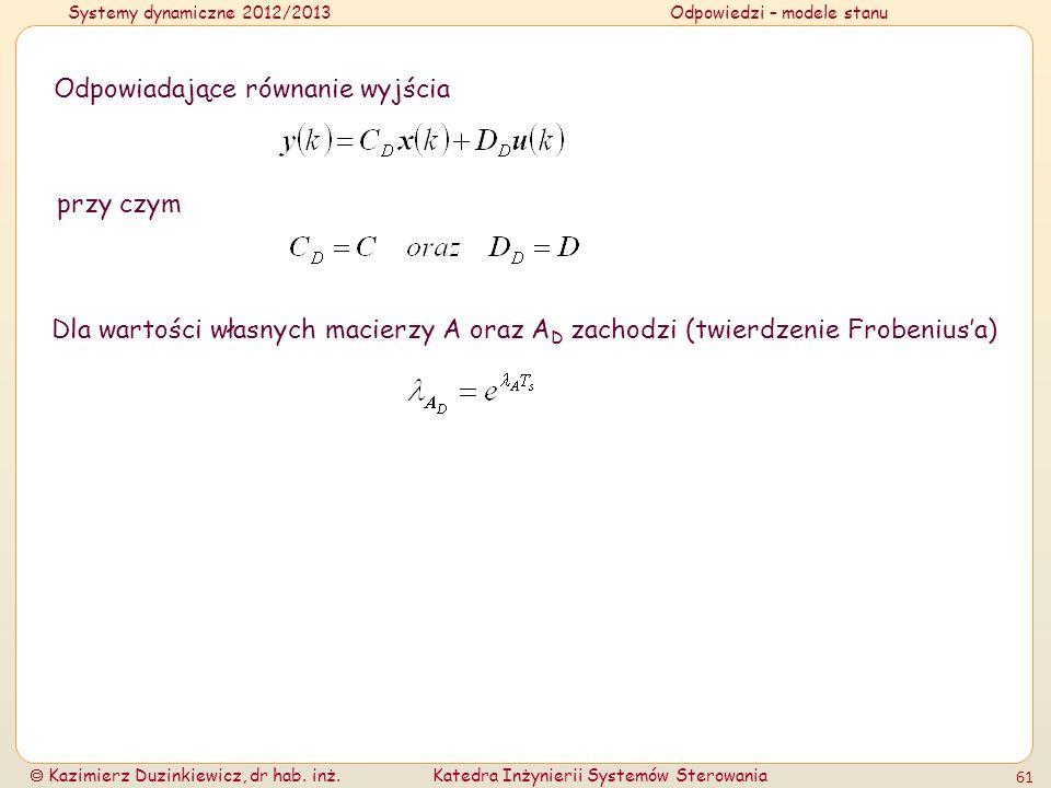 Systemy dynamiczne 2012/2013Odpowiedzi – modele stanu Kazimierz Duzinkiewicz, dr hab. inż.Katedra Inżynierii Systemów Sterowania 61 Odpowiadające równ