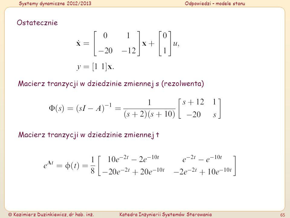 Systemy dynamiczne 2012/2013Odpowiedzi – modele stanu Kazimierz Duzinkiewicz, dr hab. inż.Katedra Inżynierii Systemów Sterowania 65 Ostatecznie Macier