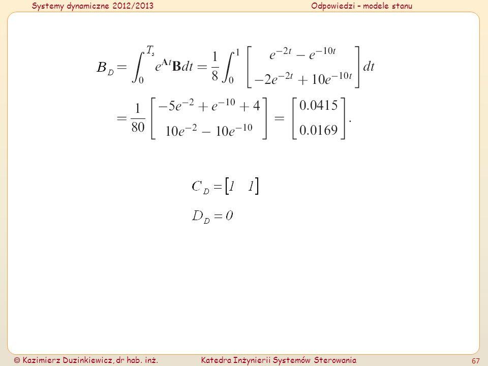 Systemy dynamiczne 2012/2013Odpowiedzi – modele stanu Kazimierz Duzinkiewicz, dr hab. inż.Katedra Inżynierii Systemów Sterowania 67