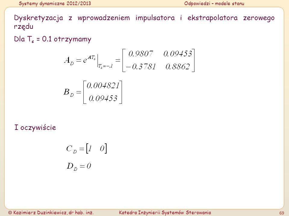 Systemy dynamiczne 2012/2013Odpowiedzi – modele stanu Kazimierz Duzinkiewicz, dr hab. inż.Katedra Inżynierii Systemów Sterowania 69 Dyskretyzacja z wp