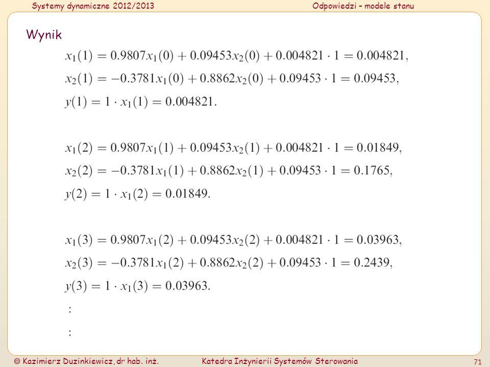 Systemy dynamiczne 2012/2013Odpowiedzi – modele stanu Kazimierz Duzinkiewicz, dr hab. inż.Katedra Inżynierii Systemów Sterowania 71 Wynik