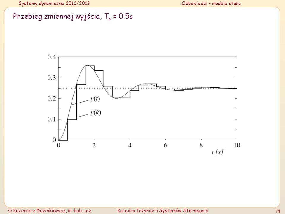 Systemy dynamiczne 2012/2013Odpowiedzi – modele stanu Kazimierz Duzinkiewicz, dr hab. inż.Katedra Inżynierii Systemów Sterowania 74 Przebieg zmiennej