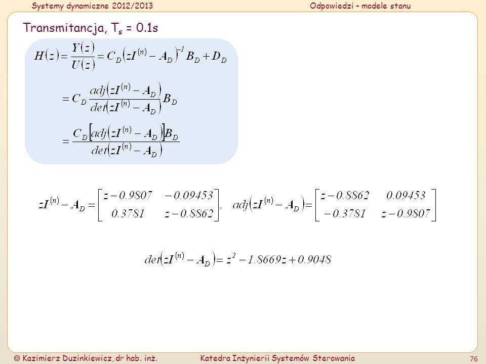 Systemy dynamiczne 2012/2013Odpowiedzi – modele stanu Kazimierz Duzinkiewicz, dr hab. inż.Katedra Inżynierii Systemów Sterowania 76 Transmitancja, T s