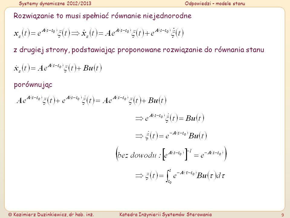Systemy dynamiczne 2012/2013Odpowiedzi – modele stanu Kazimierz Duzinkiewicz, dr hab. inż.Katedra Inżynierii Systemów Sterowania 9 Rozwiązanie to musi