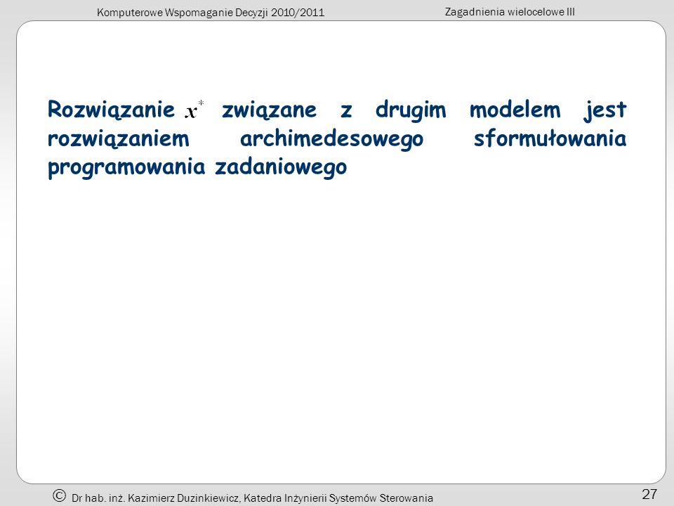 Komputerowe Wspomaganie Decyzji 2010/2011 Zagadnienia wielocelowe III Dr hab. inż. Kazimierz Duzinkiewicz, Katedra Inżynierii Systemów Sterowania 27 R