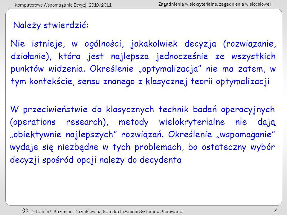 Komputerowe Wspomaganie Decyzji 2010/2011 Zagadnienia wielokryterialne, zagadnienia wielocelowe I Dr hab.inż, Kazimierz Duzinkiewicz, Katedra Inżynierii Systemów Sterowania 33 Słabe rozwiązanie Pareto optymalne) Rozwiązanie jest nazywane słabym rozwiązaniem Pareto optymalnym, wtedy i tylko wtedy, jeżeli nie istnieje inny takie, że