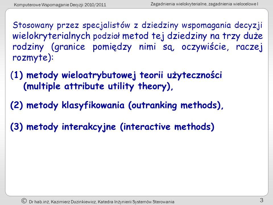 Komputerowe Wspomaganie Decyzji 2010/2011 Zagadnienia wielokryterialne, zagadnienia wielocelowe I Dr hab.inż, Kazimierz Duzinkiewicz, Katedra Inżynierii Systemów Sterowania 14 Elementy spojrzenia na zagadnienia decyzyjne uwypuklane w tej części wykładu * wielość funkcji celu stosowanych w ocenie opcji decyzyjnych Jeden cel: ocena skalarów; Dwa cele: ocena wektorów Ogólnie: przenosimy się z sytuacji decyzyjnej w której istnieje jedna,,poprawna odpowiedź do sytuacji w której,,poprawna odpowiedź jest sprawą systemu uznawanych preferencji decydenta