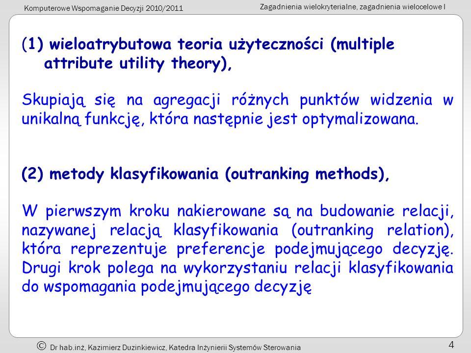 Komputerowe Wspomaganie Decyzji 2010/2011 Zagadnienia wielokryterialne, zagadnienia wielocelowe I Dr hab.inż, Kazimierz Duzinkiewicz, Katedra Inżynierii Systemów Sterowania 15 * rozróżnianie twardych i miękkich ograniczeń (zadań) W tradycyjnym modelu programowania liniowego, każde i wszystkie ograniczenia są traktowane jako całkowicie twarde - rozwiązanie nie spełniające któregokolwiek i wszystkich jest nazywane niedopuszczalnym W problemach rzeczywistego świata pojęcie doskonale twardych ograniczeń nie zawsze jest podtrzymywane Przykład: ograniczenie na zasoby surowcowe ma postać: Program produkcji: - matematycznie dopuszczalny (LS = 99) Program produkcji: - matematycznie niedopuszczalny (LS = 108);