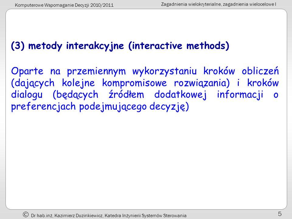 Komputerowe Wspomaganie Decyzji 2010/2011 Zagadnienia wielokryterialne, zagadnienia wielocelowe I Dr hab.inż, Kazimierz Duzinkiewicz, Katedra Inżynierii Systemów Sterowania 6 Problemy podejmowania decyzji wielokryterialnych mogą być ogólnie zakwalifikowane do dwóch kategorii: problemy decyzji wieloatrybutowych (Multiple Attribute Decision Problem - MADP) problemy decyzji wielocelowych (Multiple Objective Decision Problem - MODP)