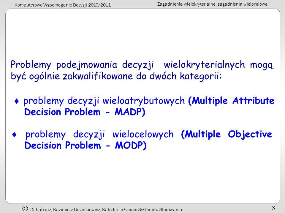 Komputerowe Wspomaganie Decyzji 2010/2011 Zagadnienia wielokryterialne, zagadnienia wielocelowe I Dr hab.inż, Kazimierz Duzinkiewicz, Katedra Inżynierii Systemów Sterowania 7 Problemy decyzji wieloatrybutowych Cechą wyróżniającą problemy decyzji wieloatrybutowych MADP jest to, że istnieje ograniczona (i przeliczalnie mała) liczba ustalonych wcześniej opcji decyzyjnych.
