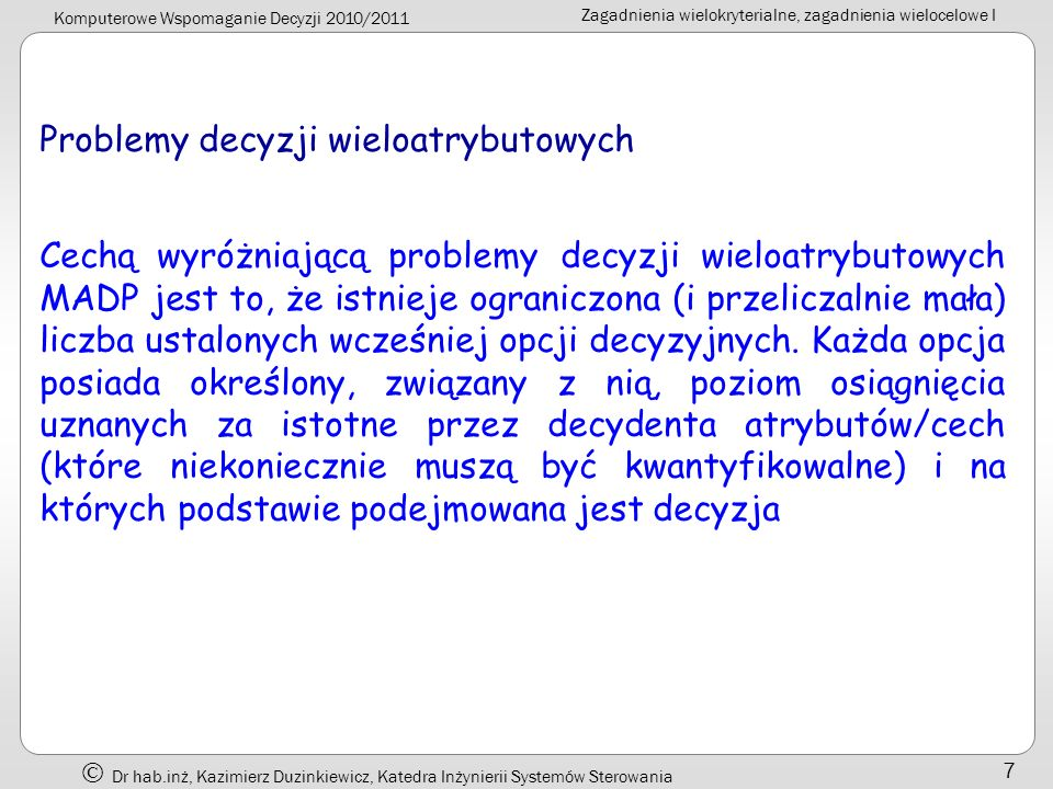 Komputerowe Wspomaganie Decyzji 2010/2011 Zagadnienia wielokryterialne, zagadnienia wielocelowe I Dr hab.inż, Kazimierz Duzinkiewicz, Katedra Inżynierii Systemów Sterowania 8 Problemy decyzji wielocelowych W przypadku problemów decyzji wielocelowych MODP nie określana jest wcześniej liczba opcji z wartościami właściwych dla problemu atrybutów.