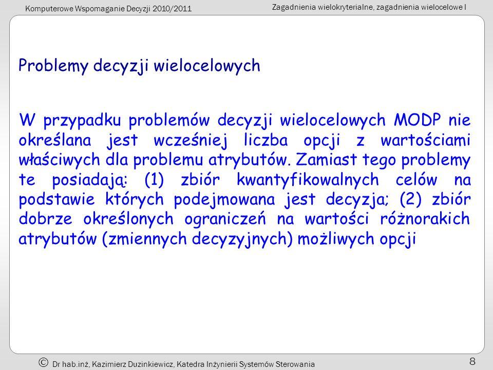 Komputerowe Wspomaganie Decyzji 2010/2011 Zagadnienia wielokryterialne, zagadnienia wielocelowe I Dr hab.inż, Kazimierz Duzinkiewicz, Katedra Inżynierii Systemów Sterowania 9 Porównanie: Cecha Problem MADPMODP Ocena oparta oAtrybutyCele CelNie wyrażany wprostWyraźnie określony AtrybutWyraźnie określonyNie wyrażany wprost Ograniczenie Nie występują (włączone w atrybuty) Występują Opcja Skończona liczba, dyskretne (wcześniej określone) Nieskończona liczba, (pojawiają się w trakcie procesu decyzyjnego)