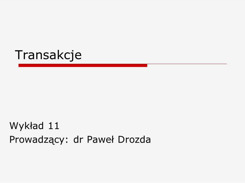 Transakcje Wykład 11 Prowadzący: dr Paweł Drozda