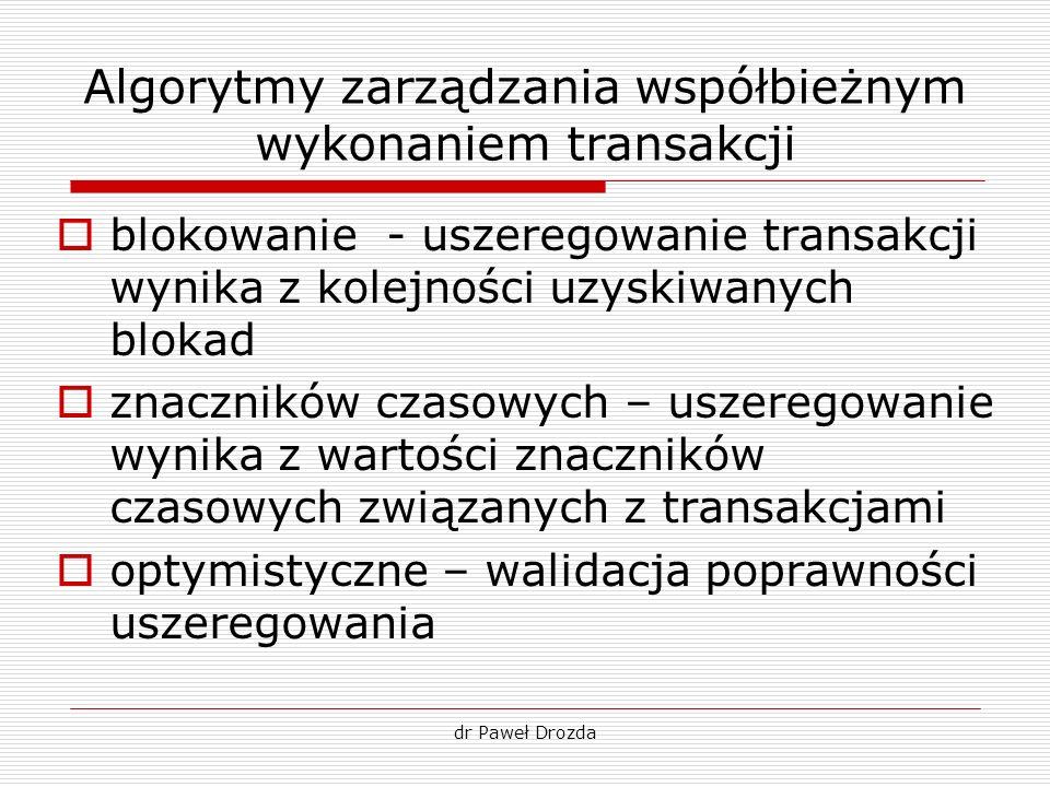 dr Paweł Drozda Algorytmy zarządzania współbieżnym wykonaniem transakcji blokowanie - uszeregowanie transakcji wynika z kolejności uzyskiwanych blokad