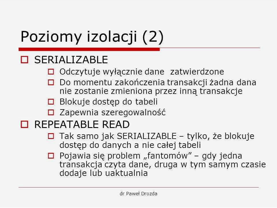 dr Paweł Drozda Poziomy izolacji (2) SERIALIZABLE Odczytuje wyłącznie dane zatwierdzone Do momentu zakończenia transakcji żadna dana nie zostanie zmie