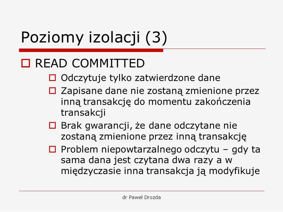 dr Paweł Drozda Poziomy izolacji (3) READ COMMITTED Odczytuje tylko zatwierdzone dane Zapisane dane nie zostaną zmienione przez inną transakcję do mom