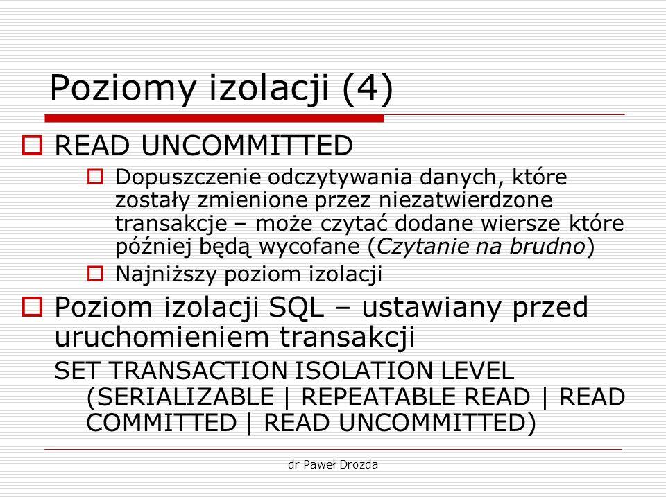 dr Paweł Drozda Poziomy izolacji (4) READ UNCOMMITTED Dopuszczenie odczytywania danych, które zostały zmienione przez niezatwierdzone transakcje – moż