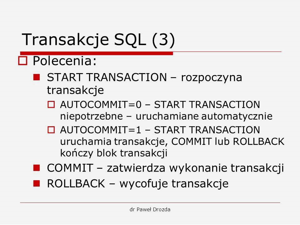 dr Paweł Drozda Transakcje SQL (3) Polecenia: START TRANSACTION – rozpoczyna transakcje AUTOCOMMIT=0 – START TRANSACTION niepotrzebne – uruchamiane au