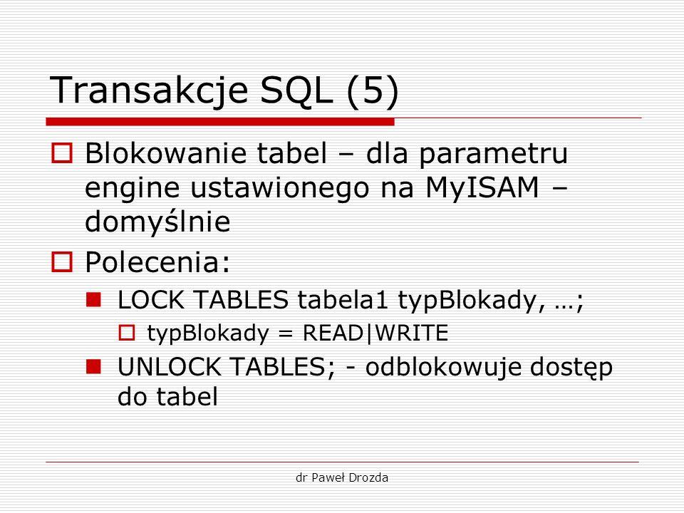 dr Paweł Drozda Transakcje SQL (5) Blokowanie tabel – dla parametru engine ustawionego na MyISAM – domyślnie Polecenia: LOCK TABLES tabela1 typBlokady