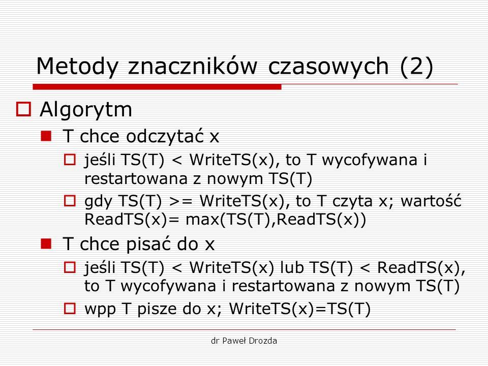 dr Paweł Drozda Metody znaczników czasowych (2) Algorytm T chce odczytać x jeśli TS(T) < WriteTS(x), to T wycofywana i restartowana z nowym TS(T) gdy