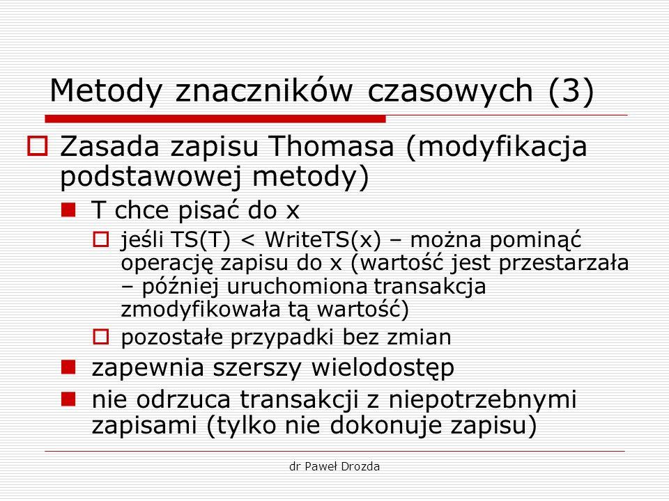 dr Paweł Drozda Metody znaczników czasowych (3) Zasada zapisu Thomasa (modyfikacja podstawowej metody) T chce pisać do x jeśli TS(T) < WriteTS(x) – mo