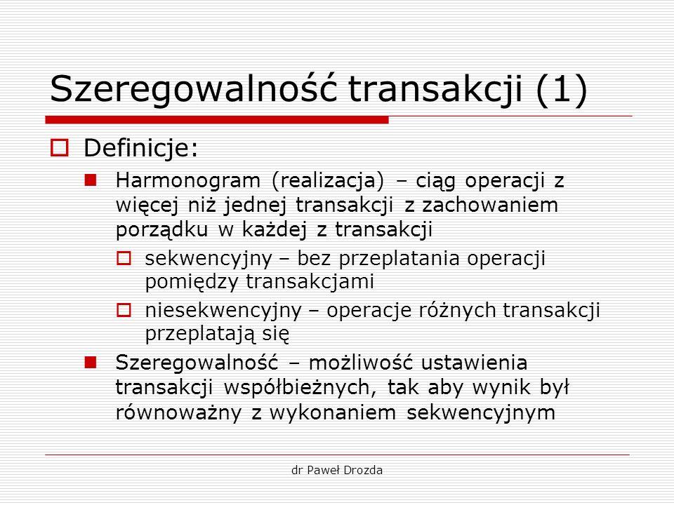 dr Paweł Drozda Szeregowalność transakcji (1) Definicje: Harmonogram (realizacja) – ciąg operacji z więcej niż jednej transakcji z zachowaniem porządk