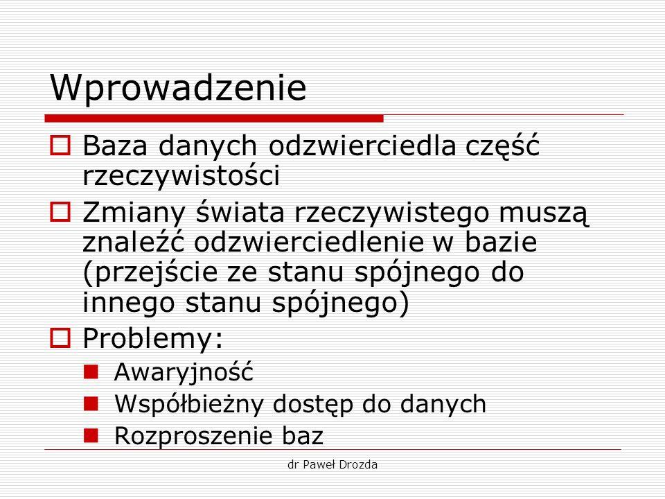 dr Paweł Drozda Wprowadzenie Baza danych odzwierciedla część rzeczywistości Zmiany świata rzeczywistego muszą znaleźć odzwierciedlenie w bazie (przejś