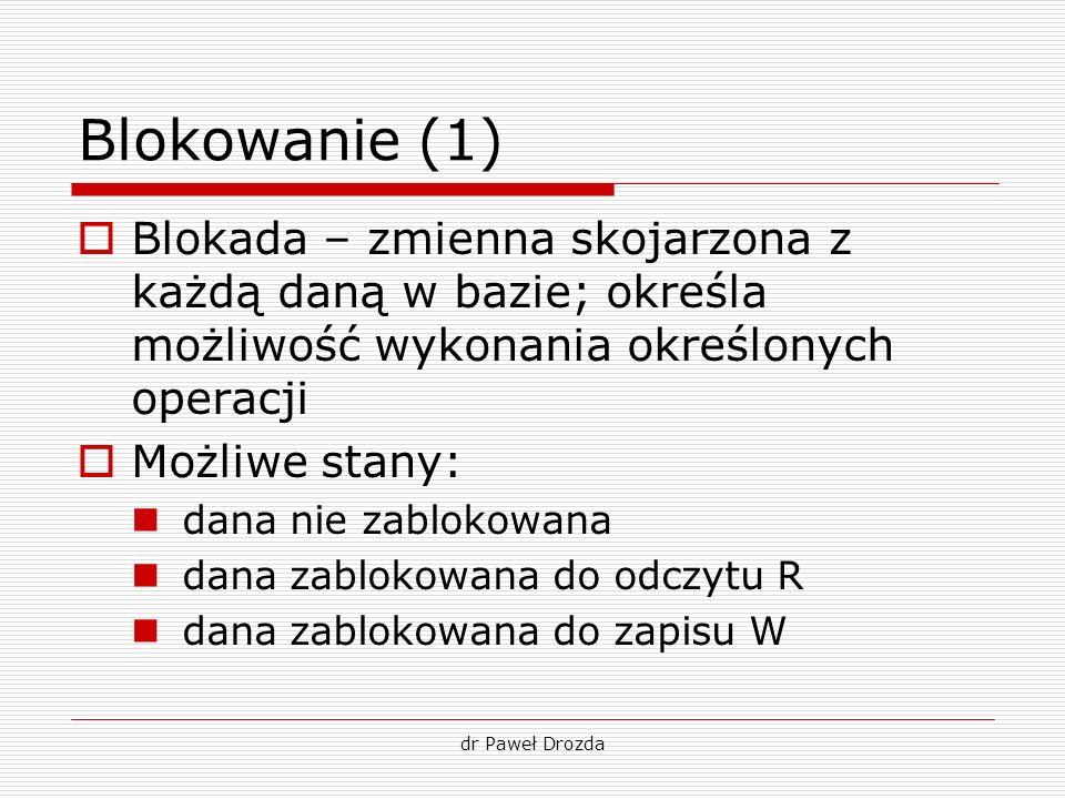 dr Paweł Drozda Blokowanie (1) Blokada – zmienna skojarzona z każdą daną w bazie; określa możliwość wykonania określonych operacji Możliwe stany: dana