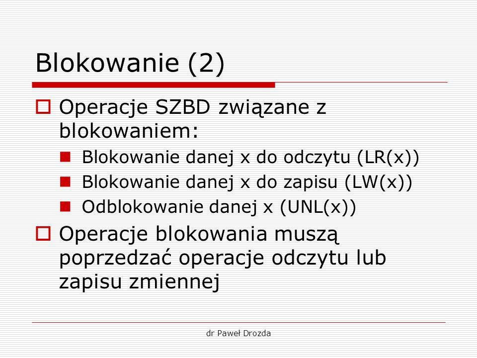 dr Paweł Drozda Blokowanie (2) Operacje SZBD związane z blokowaniem: Blokowanie danej x do odczytu (LR(x)) Blokowanie danej x do zapisu (LW(x)) Odblok
