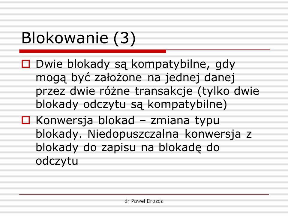 dr Paweł Drozda Blokowanie (3) Dwie blokady są kompatybilne, gdy mogą być założone na jednej danej przez dwie różne transakcje (tylko dwie blokady odc