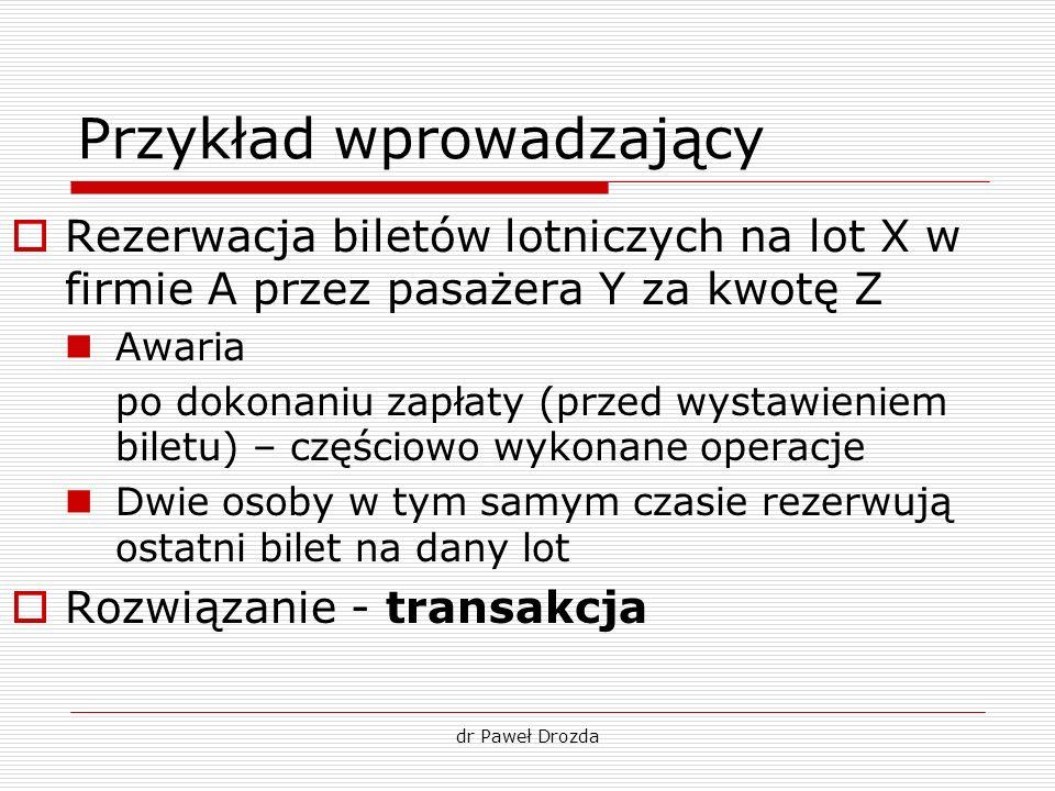 dr Paweł Drozda Przykład wprowadzający Rezerwacja biletów lotniczych na lot X w firmie A przez pasażera Y za kwotę Z Awaria po dokonaniu zapłaty (prze
