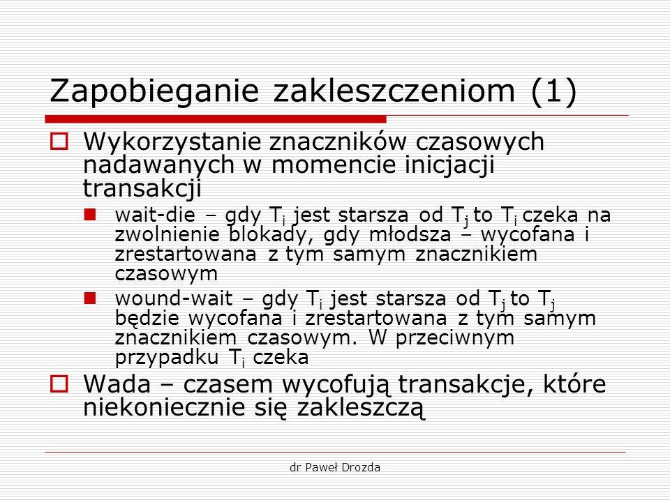dr Paweł Drozda Zapobieganie zakleszczeniom (1) Wykorzystanie znaczników czasowych nadawanych w momencie inicjacji transakcji wait-die – gdy T i jest