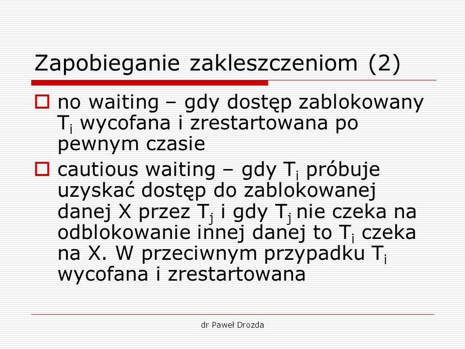 dr Paweł Drozda Zapobieganie zakleszczeniom (2) no waiting – gdy dostęp zablokowany T i wycofana i zrestartowana po pewnym czasie cautious waiting – g