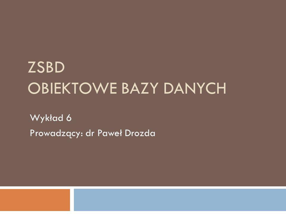 ZSBD OBIEKTOWE BAZY DANYCH Wykład 6 Prowadzący: dr Paweł Drozda