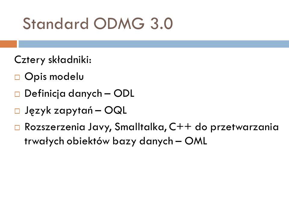 Standard ODMG 3.0 Cztery składniki: Opis modelu Definicja danych – ODL Język zapytań – OQL Rozszerzenia Javy, Smalltalka, C++ do przetwarzania trwałyc
