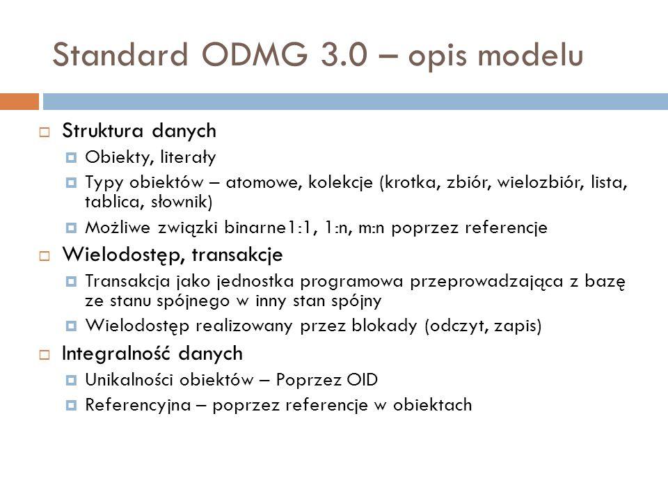 Standard ODMG 3.0 – opis modelu Struktura danych Obiekty, literały Typy obiektów – atomowe, kolekcje (krotka, zbiór, wielozbiór, lista, tablica, słown