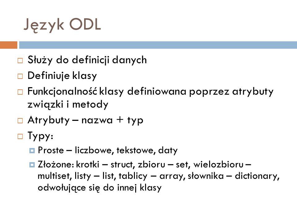 Język ODL Służy do definicji danych Definiuje klasy Funkcjonalność klasy definiowana poprzez atrybuty związki i metody Atrybuty – nazwa + typ Typy: Pr