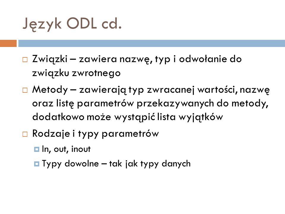 Język ODL cd. Związki – zawiera nazwę, typ i odwołanie do związku zwrotnego Metody – zawierają typ zwracanej wartości, nazwę oraz listę parametrów prz