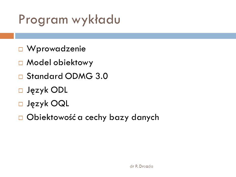 Program wykładu dr P. Drozda Wprowadzenie Model obiektowy Standard ODMG 3.0 Język ODL Język OQL Obiektowość a cechy bazy danych