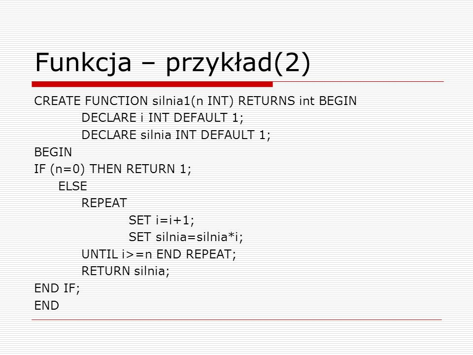 Funkcja – przykład(2) CREATE FUNCTION silnia1(n INT) RETURNS int BEGIN DECLARE i INT DEFAULT 1; DECLARE silnia INT DEFAULT 1; BEGIN IF (n=0) THEN RETU