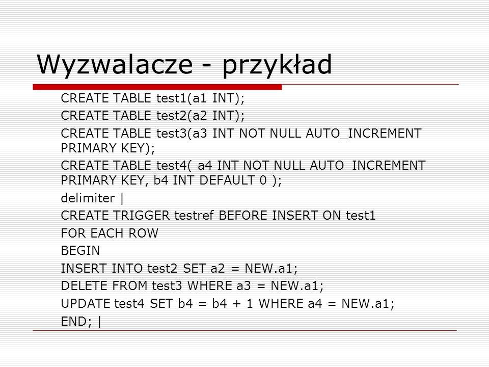 Wyzwalacze - przykład CREATE TABLE test1(a1 INT); CREATE TABLE test2(a2 INT); CREATE TABLE test3(a3 INT NOT NULL AUTO_INCREMENT PRIMARY KEY); CREATE T