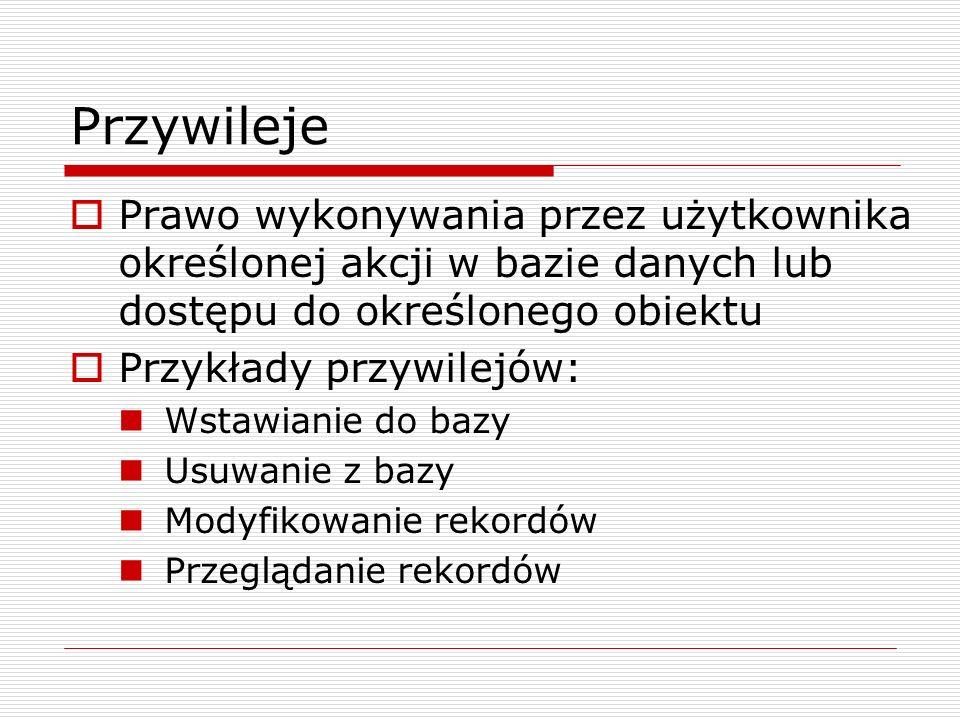 Zarządzanie kontami – MySQL (1) Tworzenie użytkownika – bez żadnych przywilejów CREATE USER nazwa IDENTIFIED BY [PASSWORD] hasło; Usuwanie użytkownika DROP USER nazwa; Nadanie hasła SET PASSWORD [for nazwa]=PASSWORD(nowehaslo); Przykład: SET PASSWORD FOR Stefan = PASSWORD(qwerty);