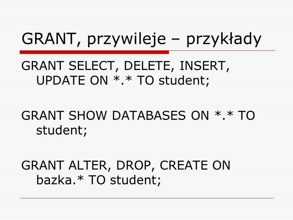GRANT – obiekty Rodzaje obiektów *.* - dostęp do wszystkich baz danych w systemie Nazwa.* - dostęp do bazy o nazwie Nazwa Nazwa – dostęp do tabeli o nazwie Nazwa w aktualnej bazie Baza.Tabela – dostęp do tabeli Tabela w bazie danych Baza