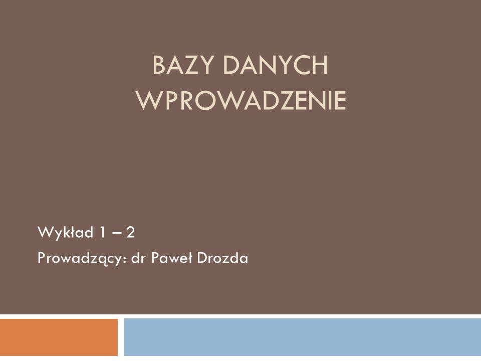 BAZY DANYCH WPROWADZENIE Wykład 1 – 2 Prowadzący: dr Paweł Drozda