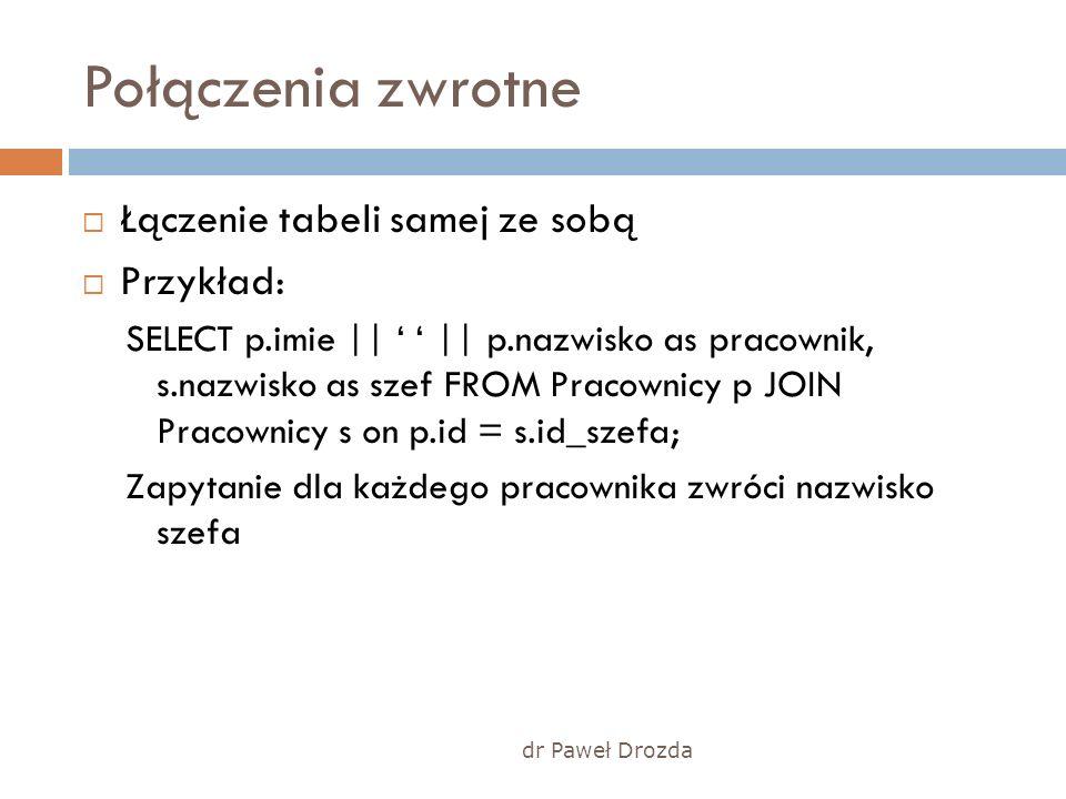 dr Paweł Drozda Połączenia zwrotne Łączenie tabeli samej ze sobą Przykład: SELECT p.imie || || p.nazwisko as pracownik, s.nazwisko as szef FROM Pracow