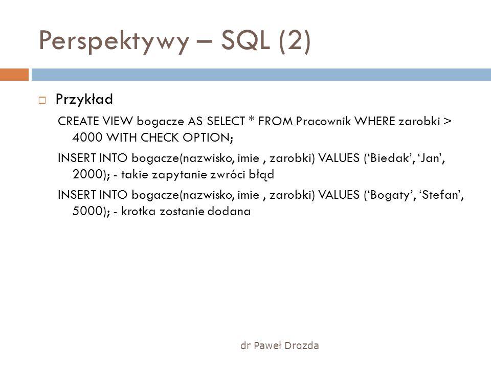 Perspektywy – SQL (2) Przykład CREATE VIEW bogacze AS SELECT * FROM Pracownik WHERE zarobki > 4000 WITH CHECK OPTION; INSERT INTO bogacze(nazwisko, im