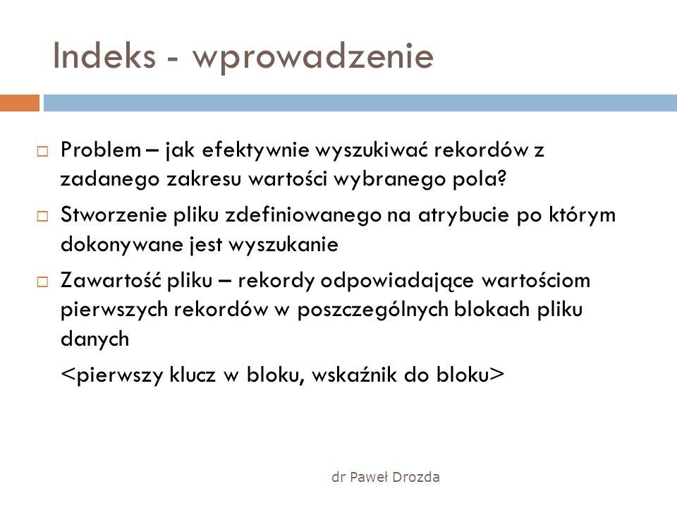 dr Paweł Drozda Indeks - wprowadzenie Problem – jak efektywnie wyszukiwać rekordów z zadanego zakresu wartości wybranego pola? Stworzenie pliku zdefin
