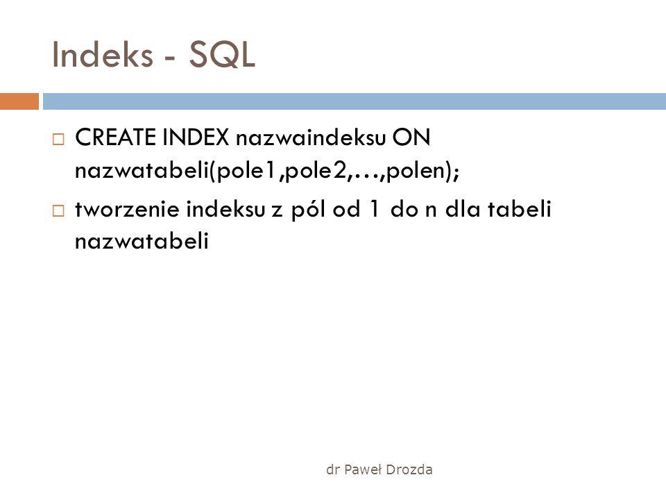 dr Paweł Drozda Indeks - SQL CREATE INDEX nazwaindeksu ON nazwatabeli(pole1,pole2,…,polen); tworzenie indeksu z pól od 1 do n dla tabeli nazwatabeli