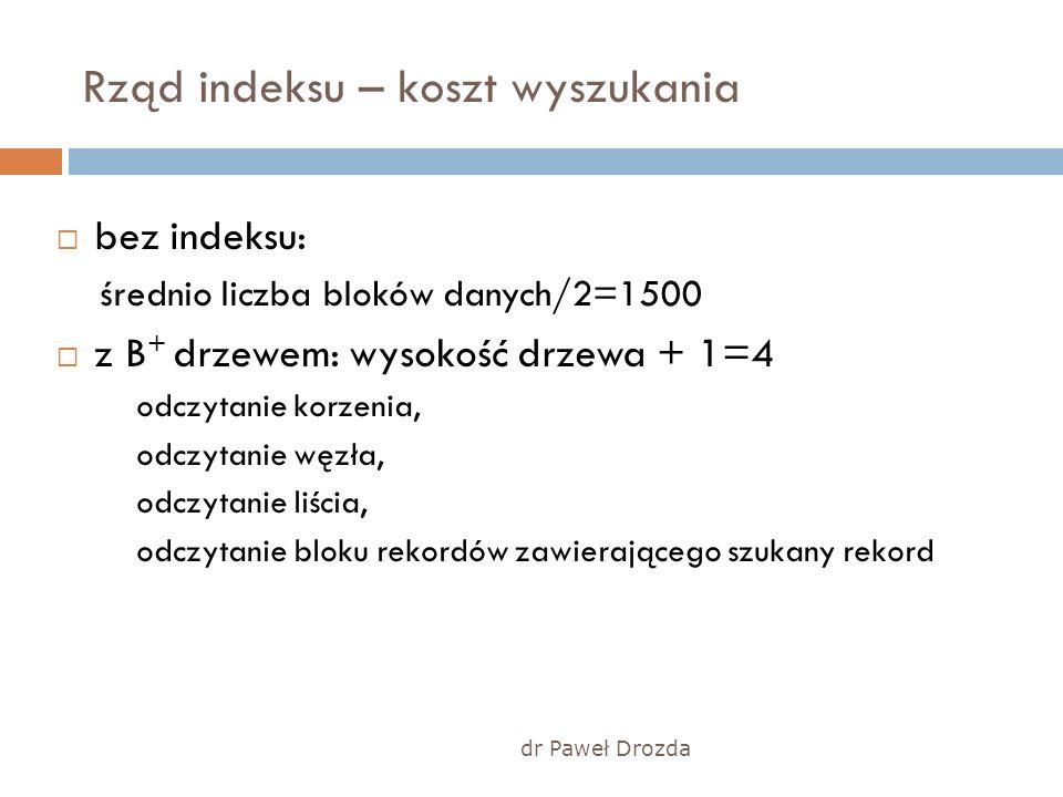 dr Paweł Drozda Rząd indeksu – koszt wyszukania bez indeksu: średnio liczba bloków danych/2=1500 z B + drzewem: wysokość drzewa + 1=4 odczytanie korze